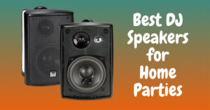 Best DJ Speakers for Home Parties and Beginners Setup